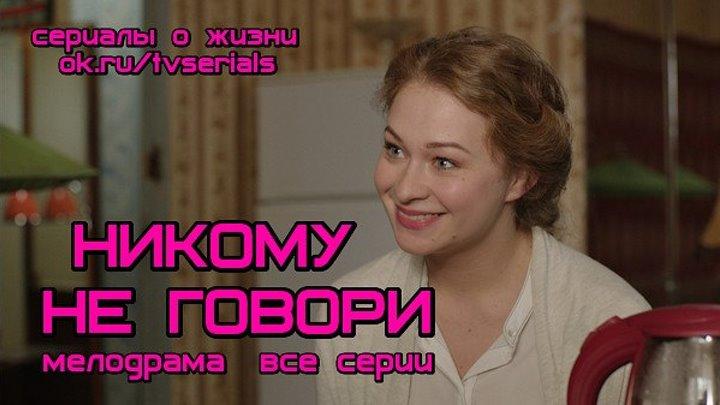 НИКОМУ НЕ ГОВОРИ - детективная мелодрама (сериал, кино, фильм, 2017 г)