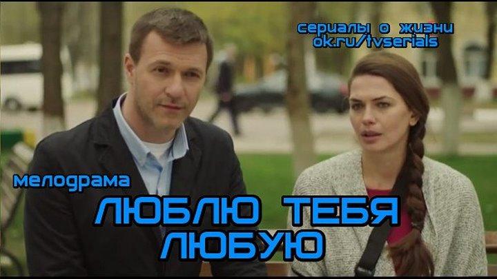 ЛЮБЛЮ ТЕБЯ ЛЮБУЮ - отличная мелодрама ( кино, фильм, 2017)