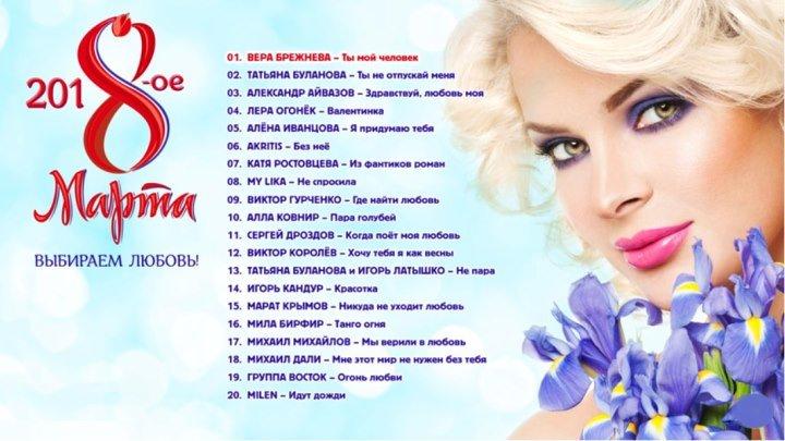Лучшие Песни на 201 8 МАРТА. Выбираем ЛЮБОВЬ!