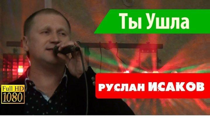 Руслан ИСАКОВ - Ты Ушла (слова и муз. - Р.Исаков)
