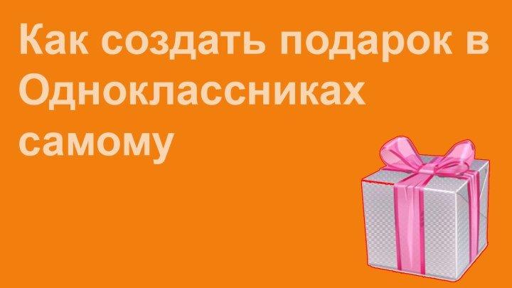 Как создать свой подарок на ОК.ру (обновленная версия 16.08.2015)