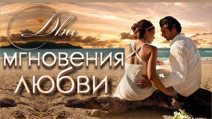 •★☆★•Приятного просмотра - «Два мгновения любви» - Мелодрама про любовь•★☆★•