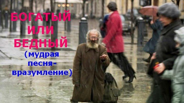 БОГАТЫЙ ИЛИ БЕДНЫЙ (мудрая песня-вразумление).