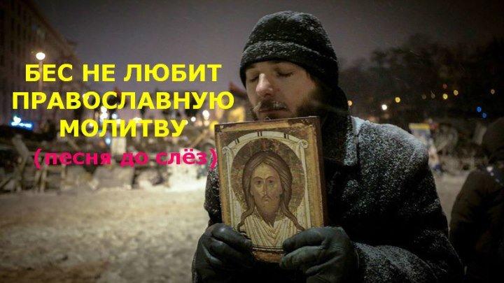 БЕС НЕ ЛЮБИТ ПРАВОСЛАВНУЮ МОЛИТВУ (песня до слёз). Помолимся, братья...