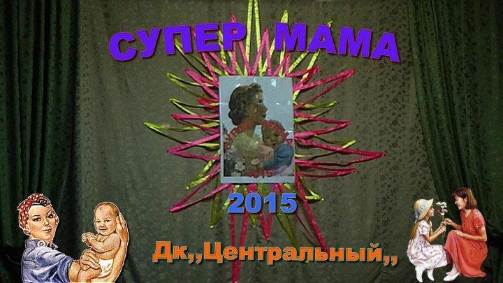 СУПЕР МАМА 2015 (Дк,,Центральный,,)