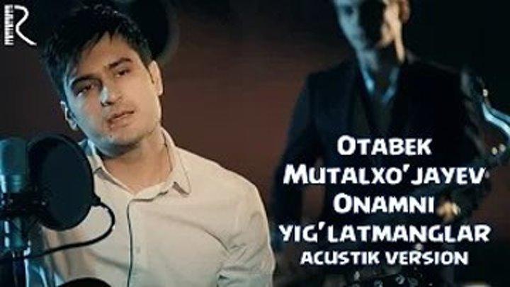 Otabek Mutalxo'jayev - Onamni yig'latmanglar (acustik version)
