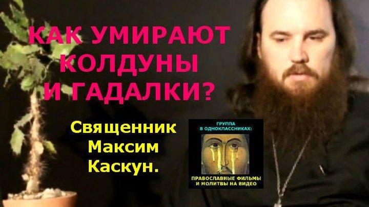 КАК УМИРАЮТ КОЛДУНЫ И ГАДАЛКИ? Священник Максим Каскун.
