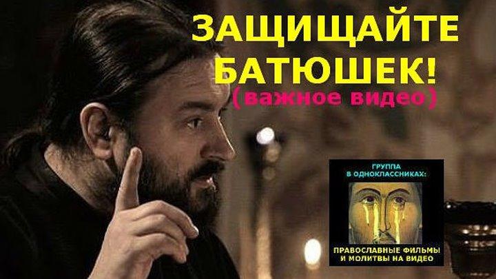ЗАЩИЩАЙТЕ БАТЮШЕК! Важное видео! Не в бровь, а в глаз! Протоиерей Андрей Ткачев.