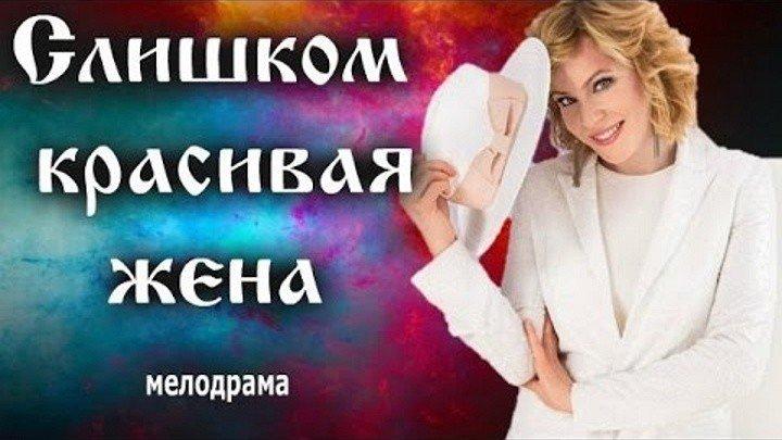 Слишком красивая жена HD 2015 Россия мелодрама.