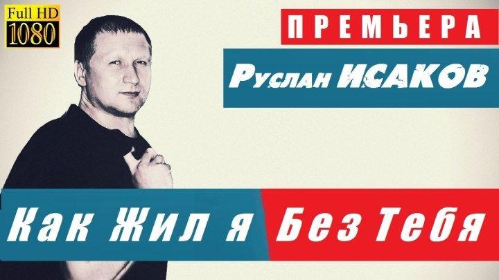 Руслан ИСАКОВ - Как Жил я Без Тебя / 2016 / ПРЕМЬЕРА