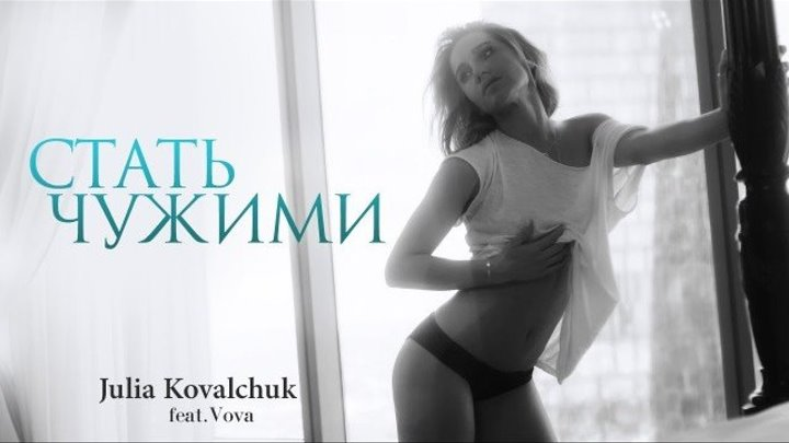➷ ❤ ➹Юлия Ковальчук - Стать Чужими (feat. Vova. Премьера клипа 2016)➷ ❤ ➹