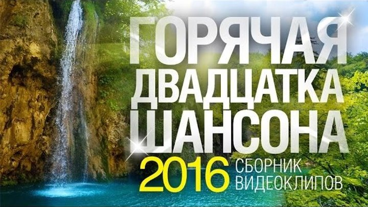 ГОРЯЧАЯ 20 ШАНСОНА 2016 _ СБОРНИК ВИДЕОКЛИПОВ