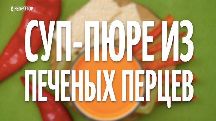 Как приготовить суп-пюре из печеных перцев [Рецепты от Рецептор]