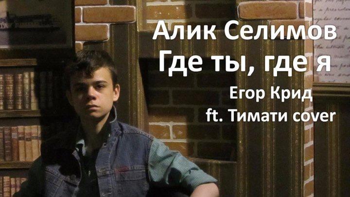 Алик Селимов - Где ты, где я (Егор Крид ft. Тимати cover)