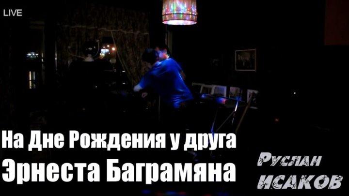 Руслан ИСАКОВ - На Дне Рождения друга Эрнеста Баграмяна
