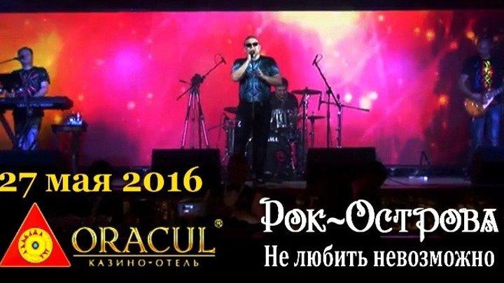Рок-Острова - Не любить невозможно (казино-отель ORACUL, 27 мая 2016)