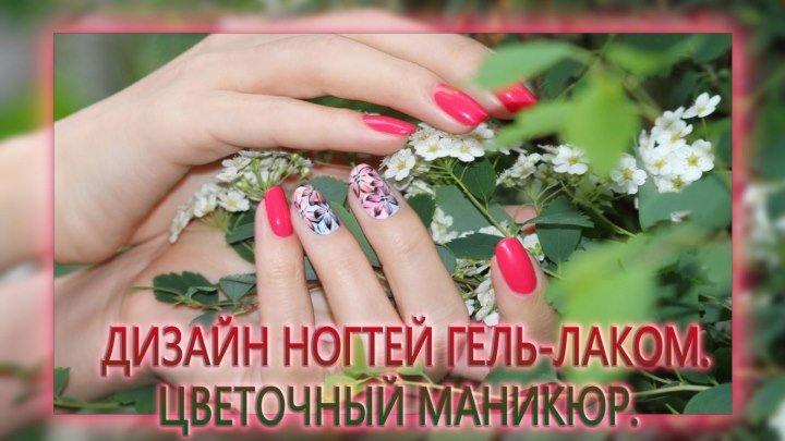 Дизайн Ногтей ГЕЛЬ-ЛАКОМ. Цветочный маникюр. Рисунки гель-лаком цветы