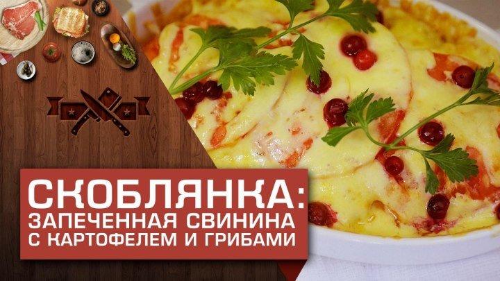 Скоблянка: запечённая свинина с картофелем и грибами [Мужская Кулинария]