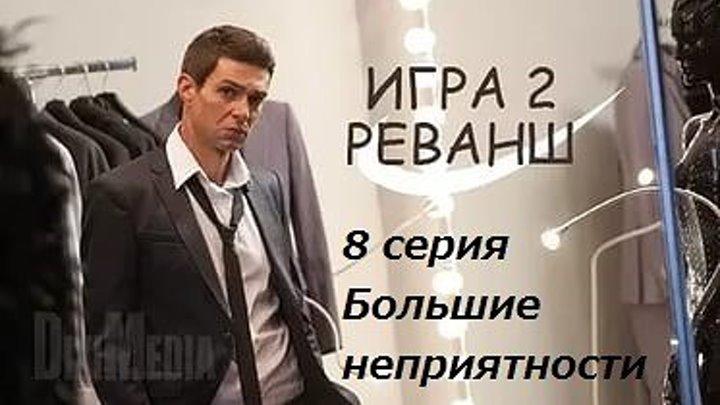 """Сериал игра 2 реванш. 8 серия """"Большие неприятности"""""""