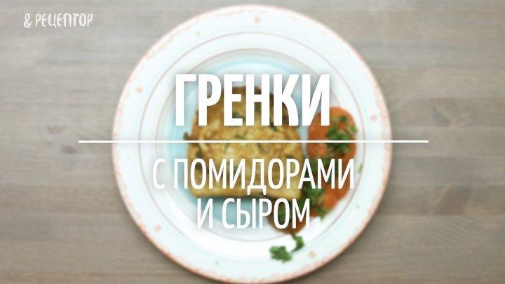 Гренки с помидорами и сыром [Рецепты от Рецептор]