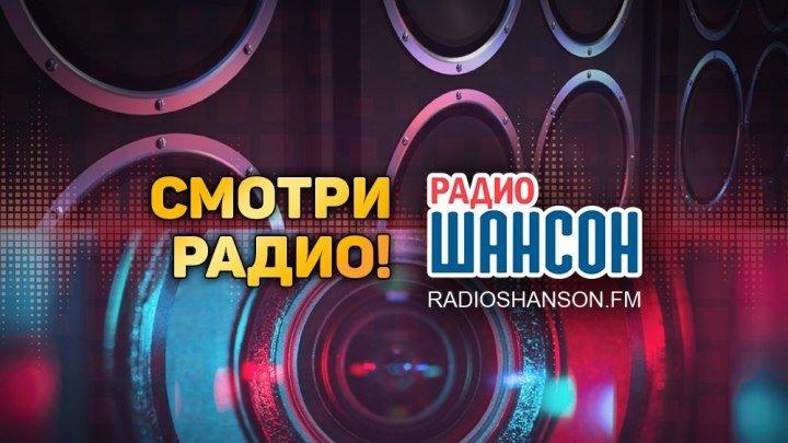 Прямой эфир «Радио ШАНСОН». Смотри Радио!