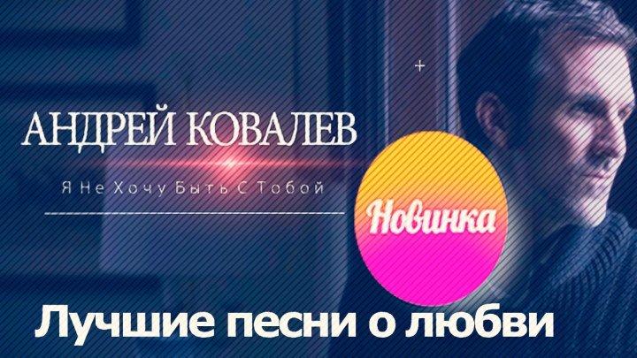 АНДРЕЙ КОВАЛЕВ -Я Не Хочу Быть С Тобой (NEW 2016)