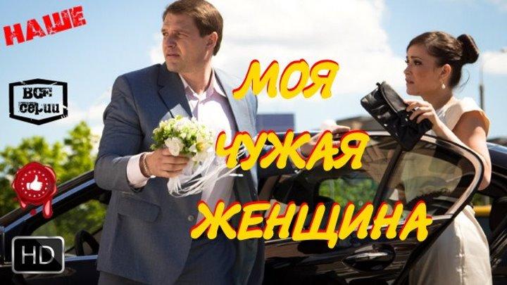Превосходная Мелодрама Моя чужая женщина Русские фильмы 2016