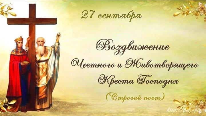 27 сентября - ☨Воздви́жение Честно́го и Животворящего Креста Господня