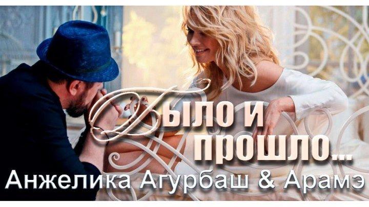 ★♥♫♥♫★ПРЕМЬЕРА - Анжелика Агурбаш & Арамэ - «Было и Прошло...»★♥♫♥♫★