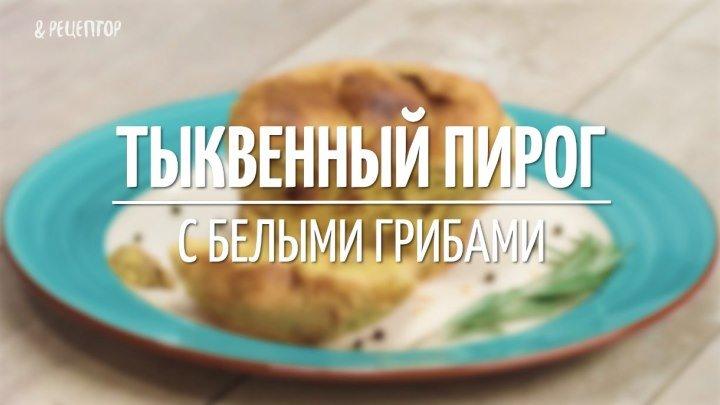 Тыквенный пирог с белыми грибами [Рецепты от Рецептор]