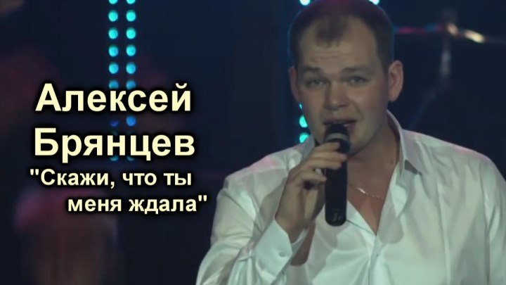 Алексей Брянцев - Скажи, что ты меня ждала
