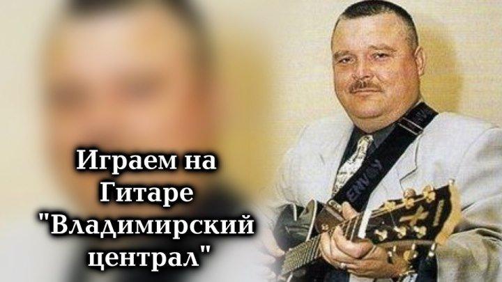 Играем песни Михаила Круга на гитаре - Владимирский централ
