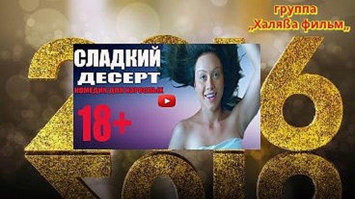 КОМЕДИЯ 2016 «СЛАДКИЙ ДЕСЕРТ»наше кино 18+ HD+