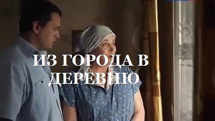 ИЗ ГОРОДА В ДЕРЕВНЮ Новые русские мелодрамы 2016 новинки хорошее качество