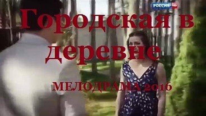 ОТЛИЧНЫЙ ФИЛЬМ! Городская в деревне (2016) МЕЛОДРАМА 2016 Русские мелодрамы 2016