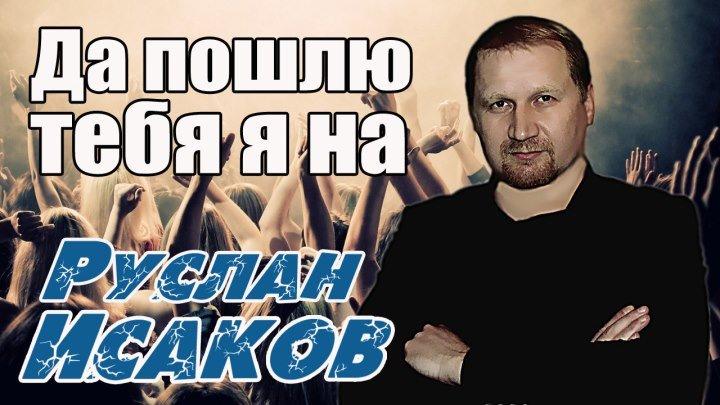 Руслан Исаков - Да Пошлю Тебя я На