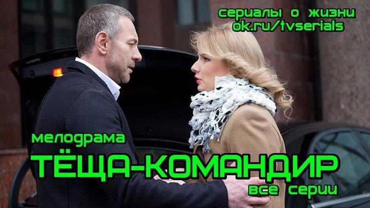 **ТЁЩА-КОМАНДИР** - мелодрама ( сериал, все 4 серии, Россия, 2017)