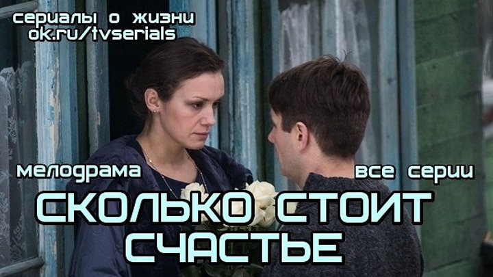**СКОЛЬКО СТОИТ СЧАСТЬЕ** - мелодрама ( сериал, 2016) ( все 4 серии подряд)