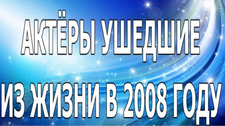 АКТЁРЫ УШЕДШИЕ ИЗ ЖИЗНИ В 2008 ГОДУ