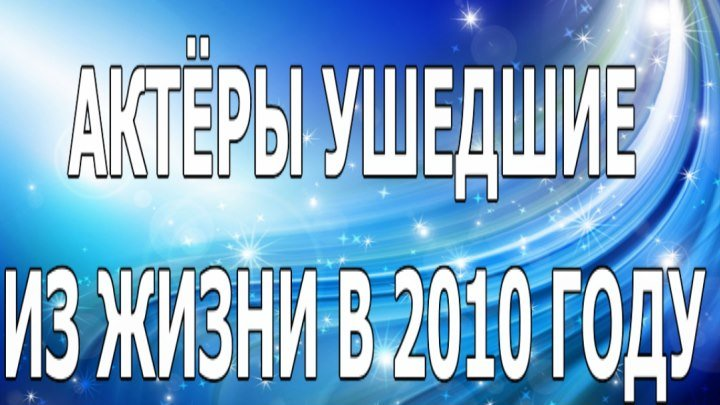 АКТЁРЫ УШЕДШИЕ ИЗ ЖИЗНИ В 2010 ГОДУ