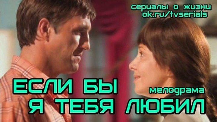 ЕСЛИ БЫ Я ТЕБЯ ЛЮБИЛ -мелодрама( Россия, 2010)