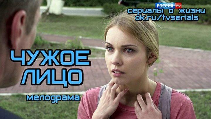 ЧУЖОЕ ЛИЦО - интересная мелодрама ( кино, фильм, 2015)