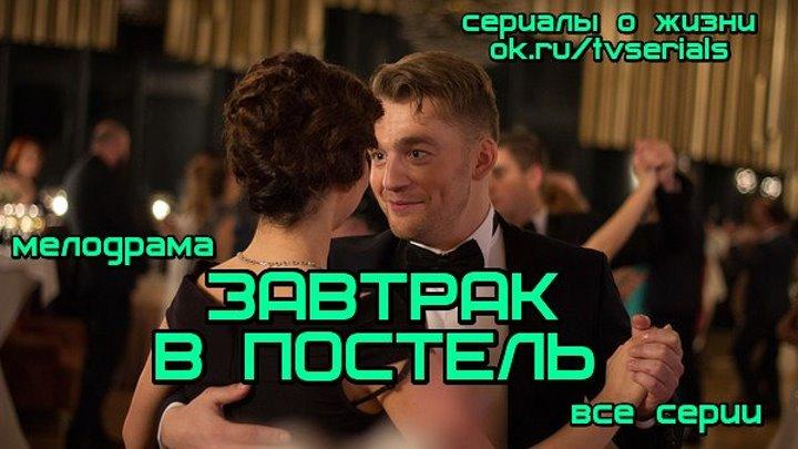 **ЗАВТРАК В ПОСТЕЛЬ** - новая хорошая мелодрама ( сериал, 2017 г.)