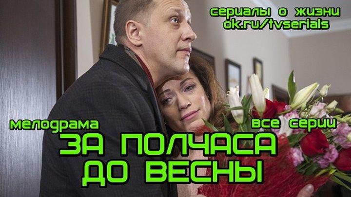 ЗА П0Л ЧАСА Д0 ВЕСҢЫ - сериал ( все 4 серии) ( Мелодрама, Россия, 2017)