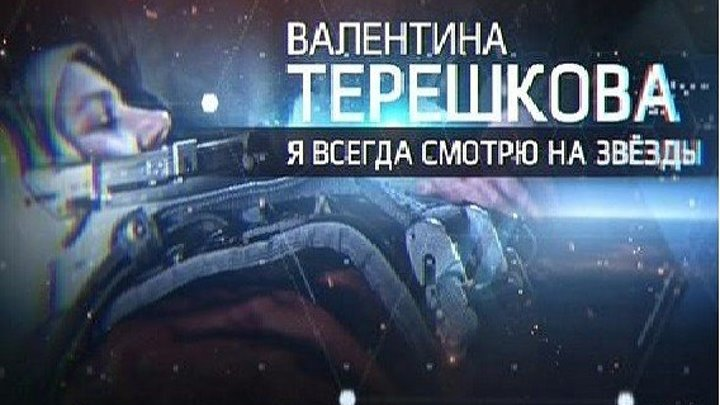 Валентина Терешкова - Я всегда смотрю на звезды! (Документальный Россия-05.03.2017г.)