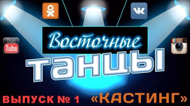 """Танцевальный проект """"Восточные танцы"""" - Выпуск № 1 - """"КАСТИНГ"""""""