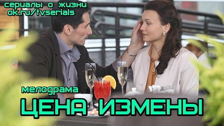 ЦЕНА ИЗМЕНЫ - мелодрама ( Россия, 2017)