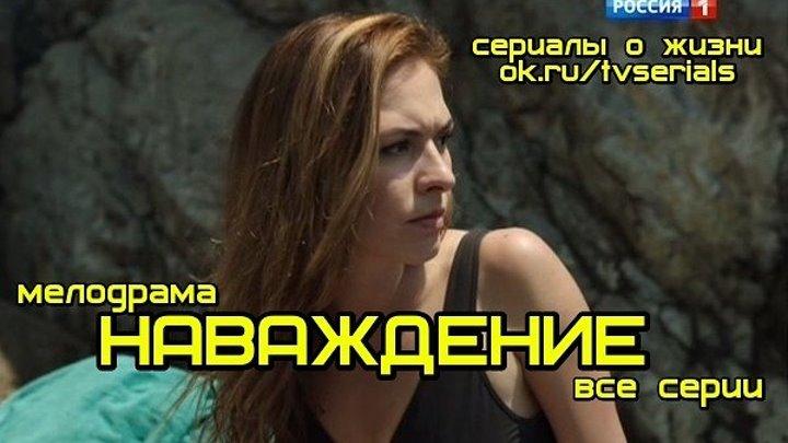 НАВАЖДЕНИЕ - сериал ( все 4 серии) ( Мелодрама, Россия, 2016)