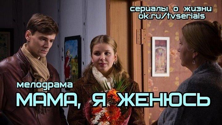 МАМА, Я ЖЕНЮСЬ -комедийная мелодрама ( Россия, 2015)