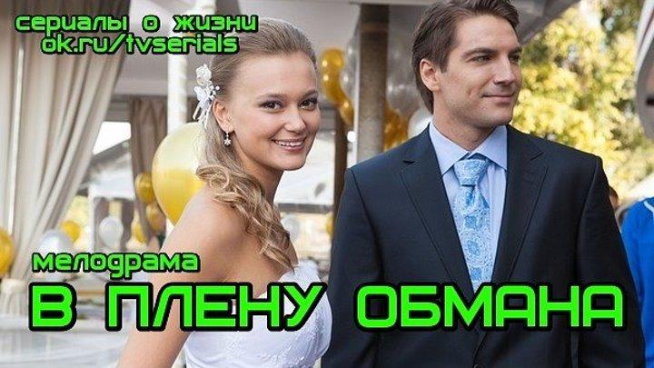 В ПЛЕНУ ОБМАНА -мелодрама ( Россия, 2014)